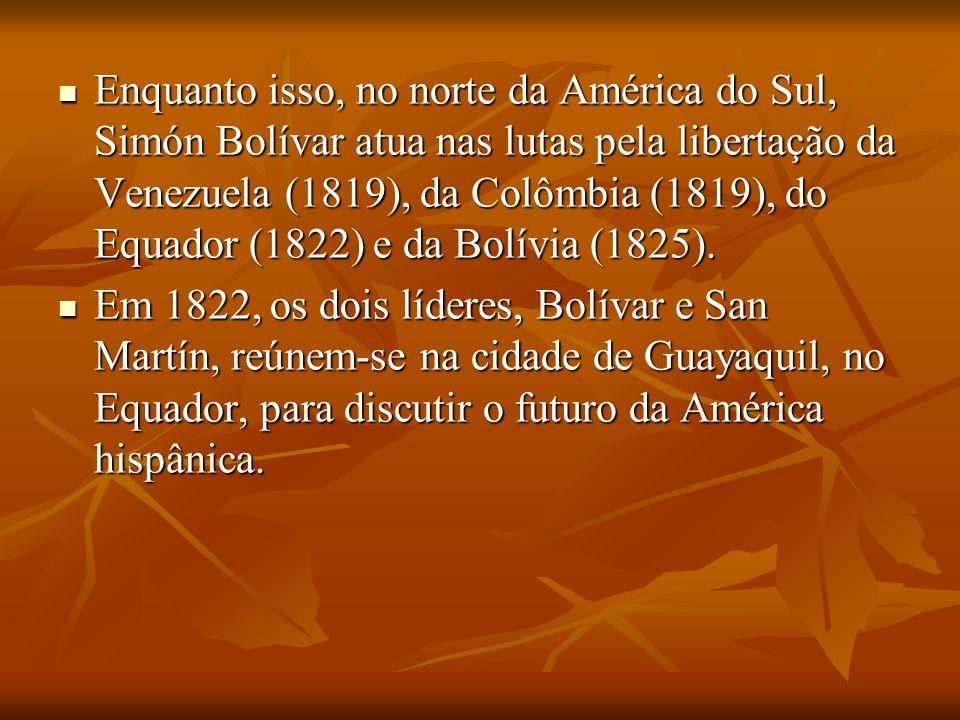 Enquanto isso, no norte da América do Sul, Simón Bolívar atua nas lutas pela libertação da Venezuela (1819), da Colômbia (1819), do Equador (1822) e da Bolívia (1825).