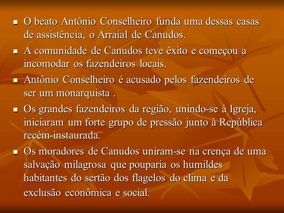O beato Antônio Conselheiro funda uma dessas casas de assistência, o Arraial de Canudos.