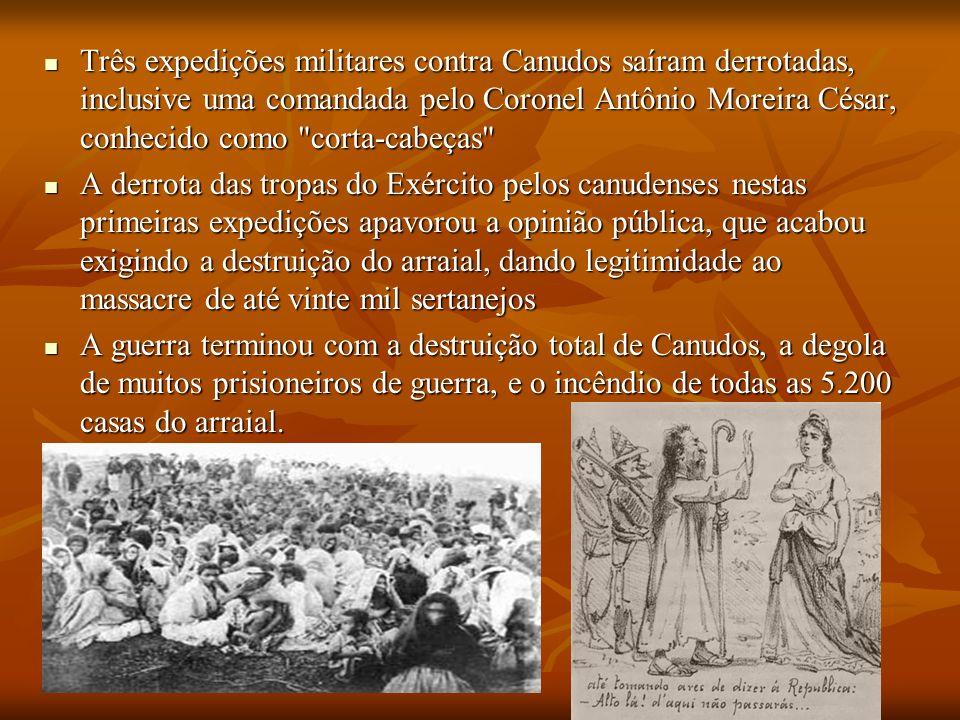 Três expedições militares contra Canudos saíram derrotadas, inclusive uma comandada pelo Coronel Antônio Moreira César, conhecido como corta-cabeças