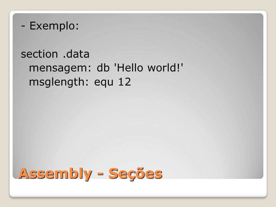 - Exemplo: section .data mensagem: db Hello world! msglength: equ 12