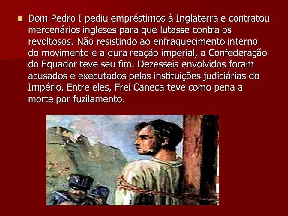 Dom Pedro I pediu empréstimos à Inglaterra e contratou mercenários ingleses para que lutasse contra os revoltosos.
