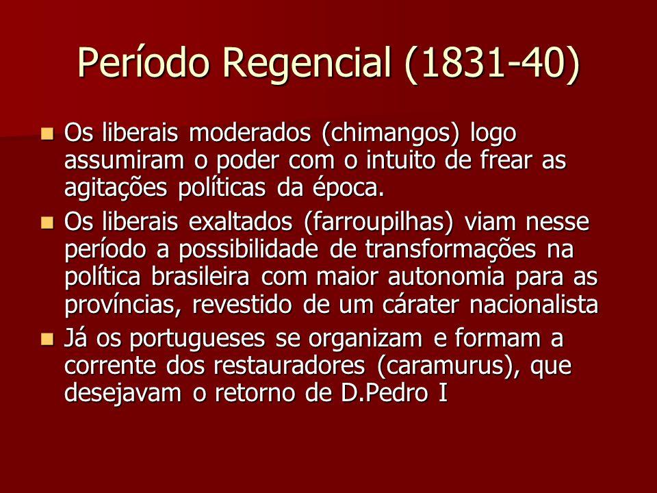 Período Regencial (1831-40) Os liberais moderados (chimangos) logo assumiram o poder com o intuito de frear as agitações políticas da época.