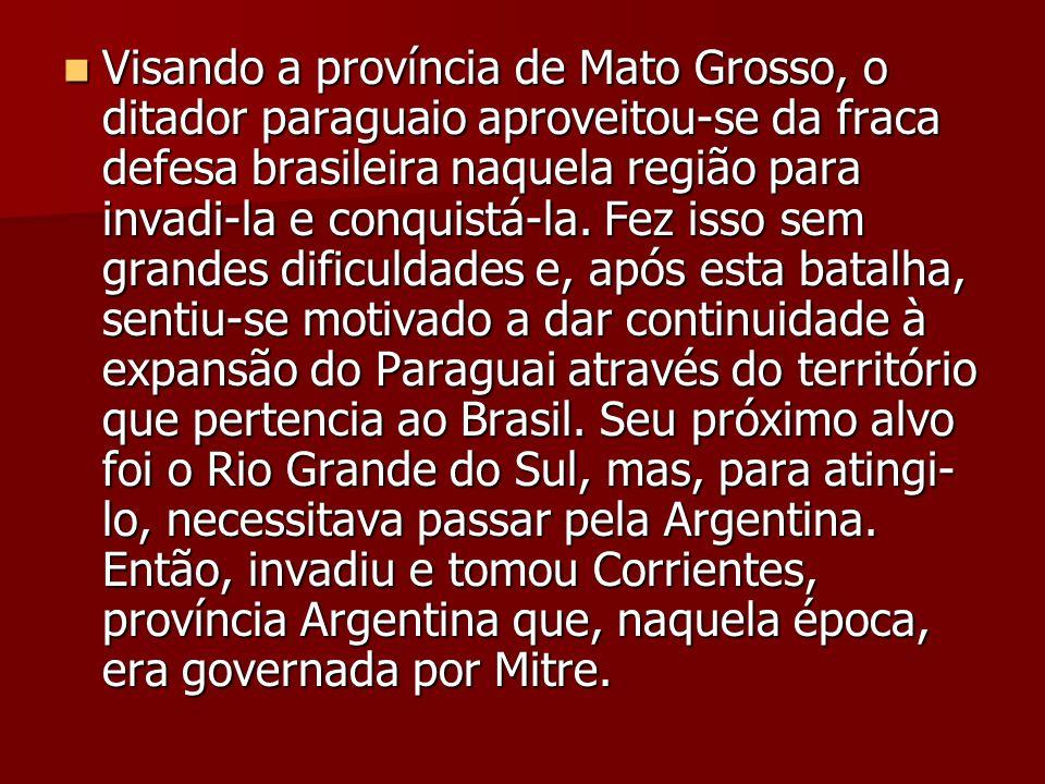 Visando a província de Mato Grosso, o ditador paraguaio aproveitou-se da fraca defesa brasileira naquela região para invadi-la e conquistá-la.