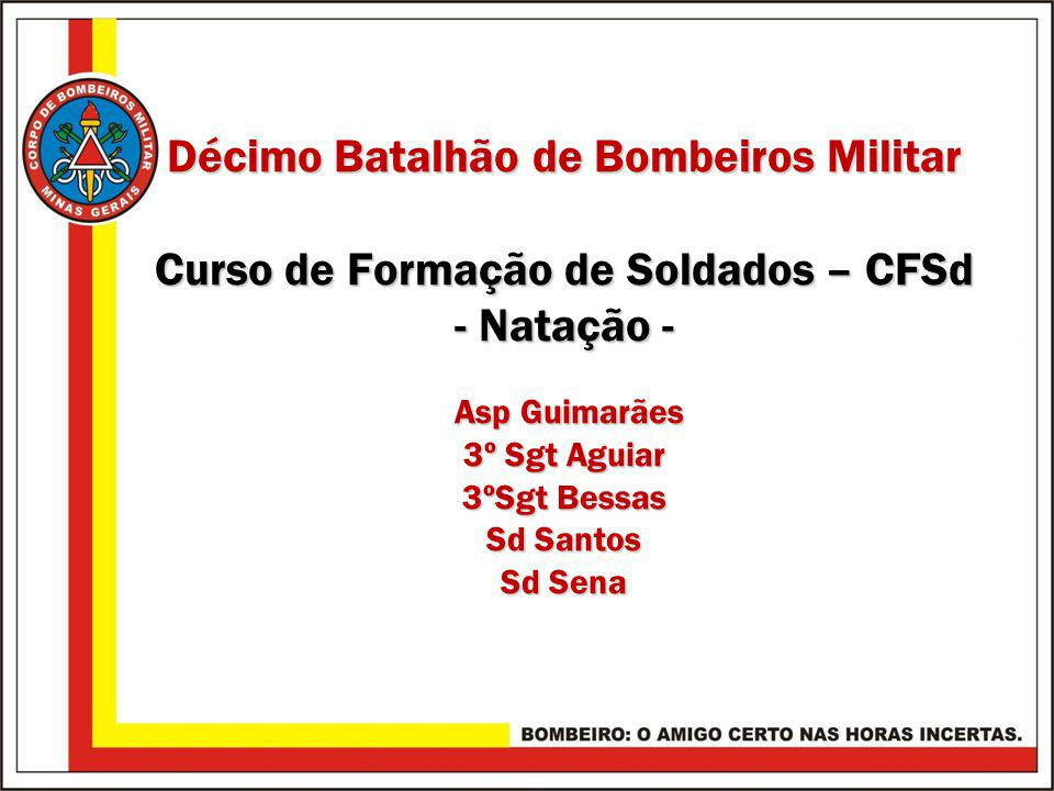 Décimo Batalhão de Bombeiros Militar Curso de Formação de Soldados – CFSd - Natação - Asp Guimarães 3º Sgt Aguiar 3ºSgt Bessas Sd Santos Sd Sena