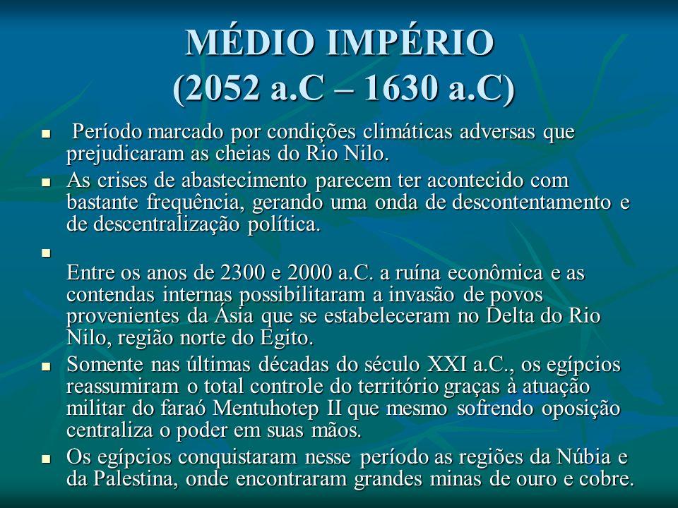 MÉDIO IMPÉRIO (2052 a.C – 1630 a.C) Período marcado por condições climáticas adversas que prejudicaram as cheias do Rio Nilo.