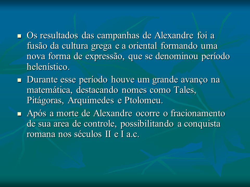 Os resultados das campanhas de Alexandre foi a fusão da cultura grega e a oriental formando uma nova forma de expressão, que se denominou período helenístico.