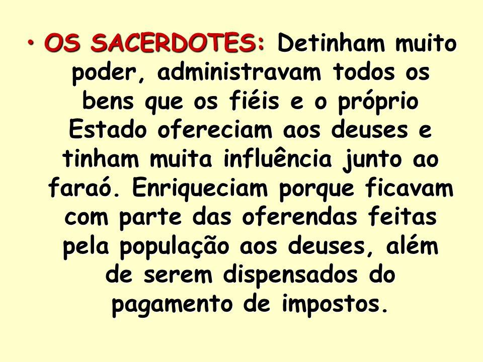 OS SACERDOTES: Detinham muito poder, administravam todos os bens que os fiéis e o próprio Estado ofereciam aos deuses e tinham muita influência junto ao faraó.