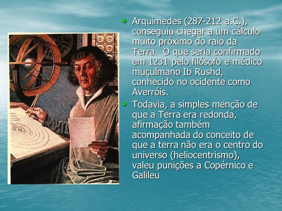 Arquimedes (287-212 a.C.), conseguiu chegar a um cálculo muito próximo do raio da Terra. O que seria confirmado em 1231 pelo filósofo e médico muçulmano Ib Rushd, conhecido no ocidente como Averróis.