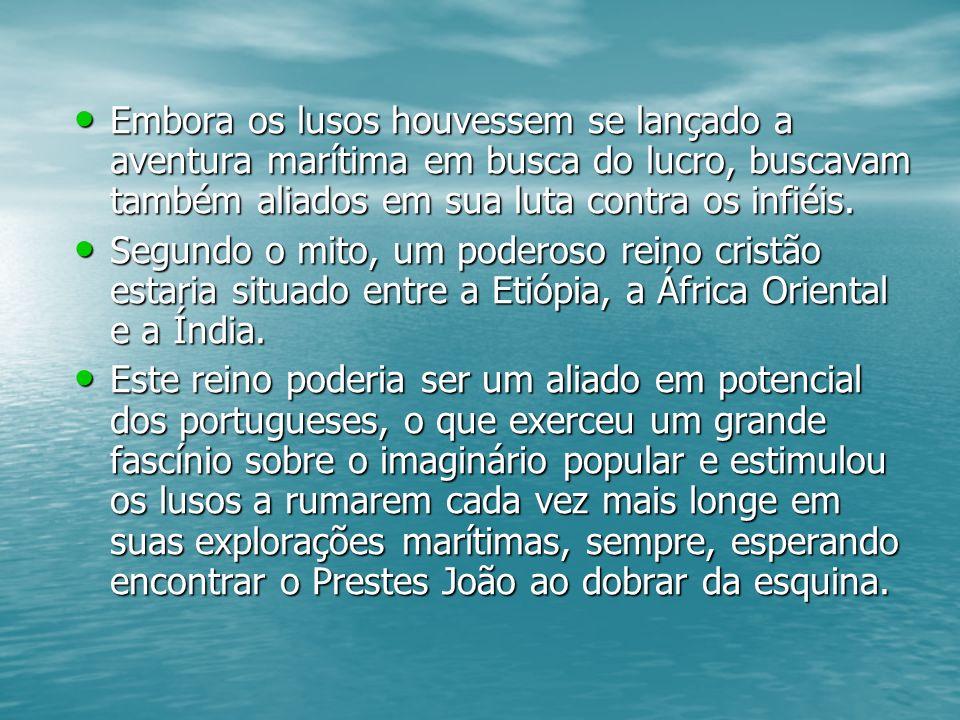 Embora os lusos houvessem se lançado a aventura marítima em busca do lucro, buscavam também aliados em sua luta contra os infiéis.