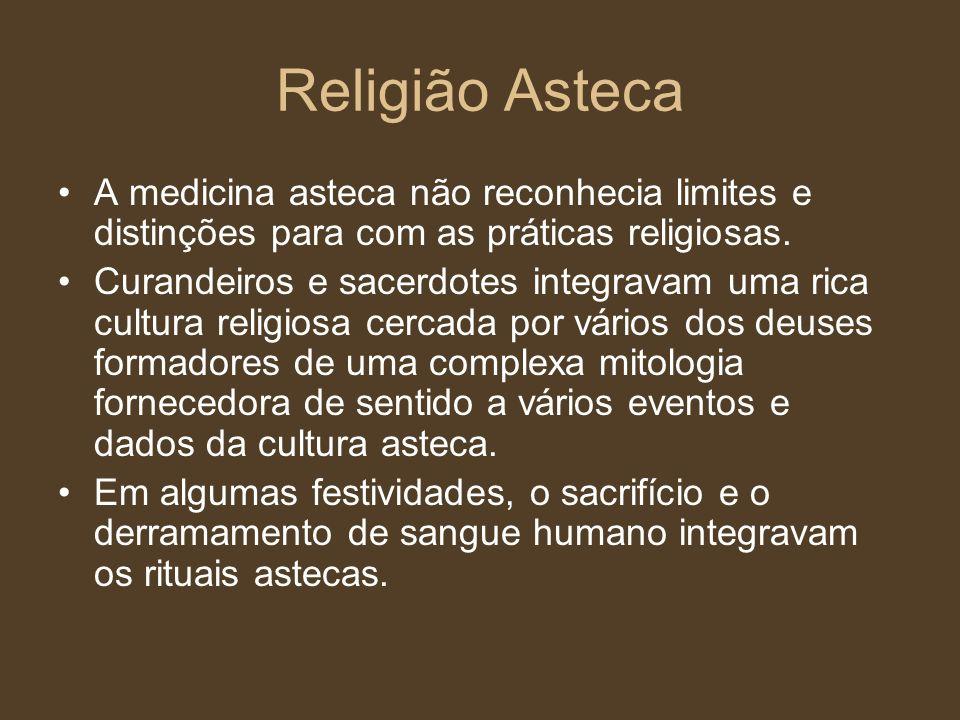 Religião Asteca A medicina asteca não reconhecia limites e distinções para com as práticas religiosas.