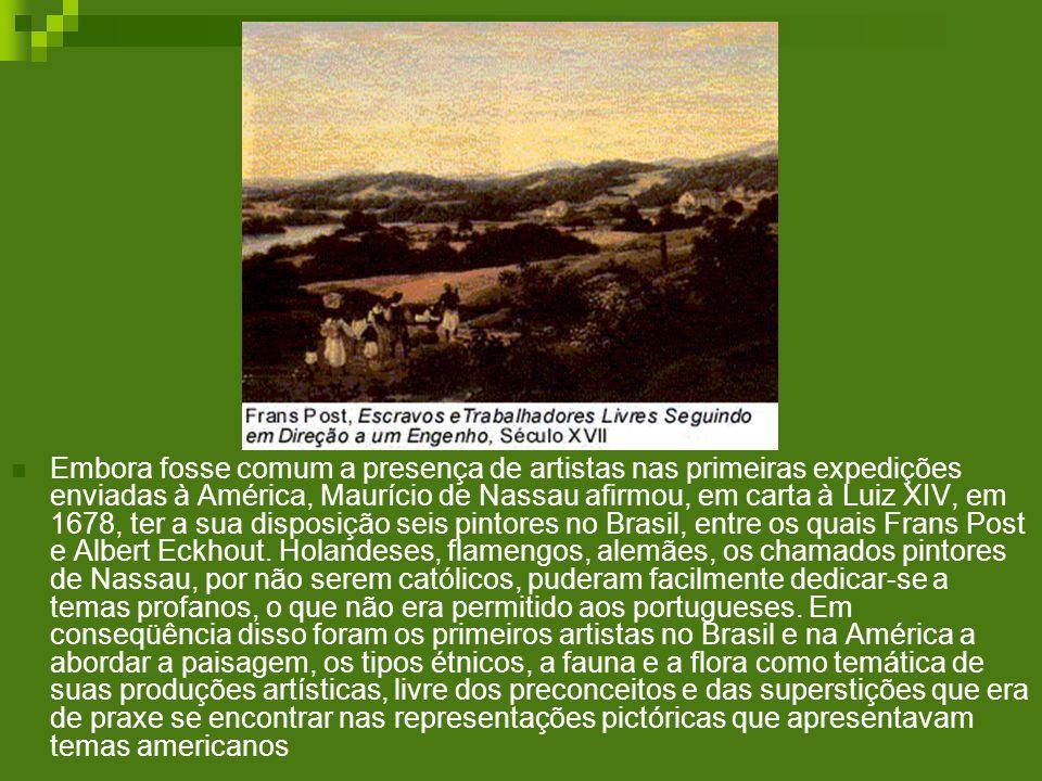 Embora fosse comum a presença de artistas nas primeiras expedições enviadas à América, Maurício de Nassau afirmou, em carta à Luiz XIV, em 1678, ter a sua disposição seis pintores no Brasil, entre os quais Frans Post e Albert Eckhout.