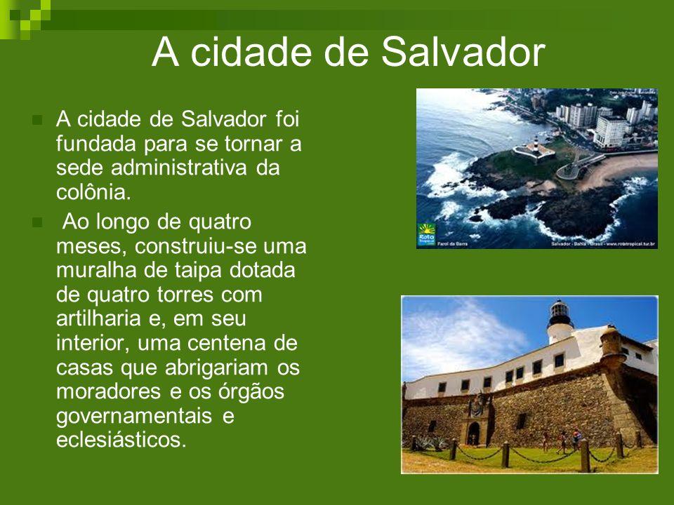 A cidade de Salvador A cidade de Salvador foi fundada para se tornar a sede administrativa da colônia.