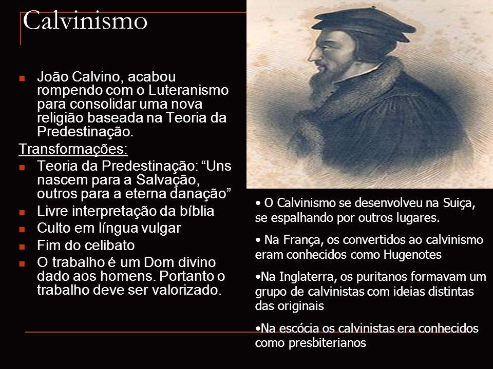 Calvinismo João Calvino, acabou rompendo com o Luteranismo para consolidar uma nova religião baseada na Teoria da Predestinação.