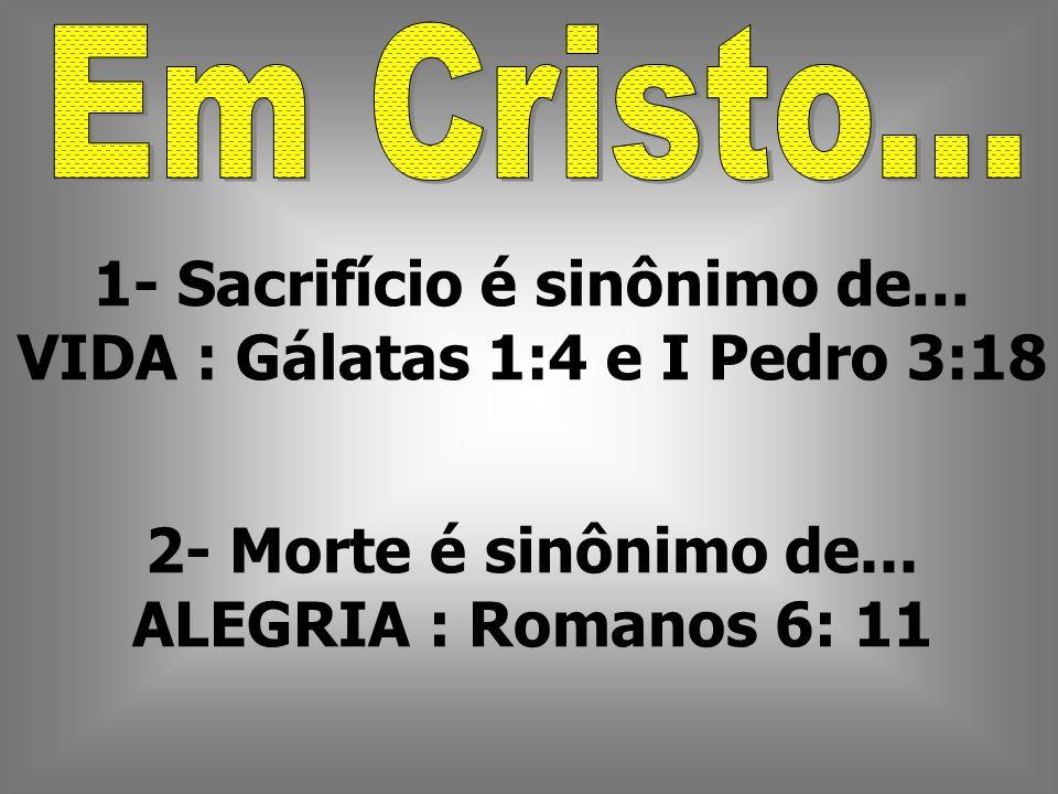 1- Sacrifício é sinônimo de... VIDA : Gálatas 1:4 e I Pedro 3:18
