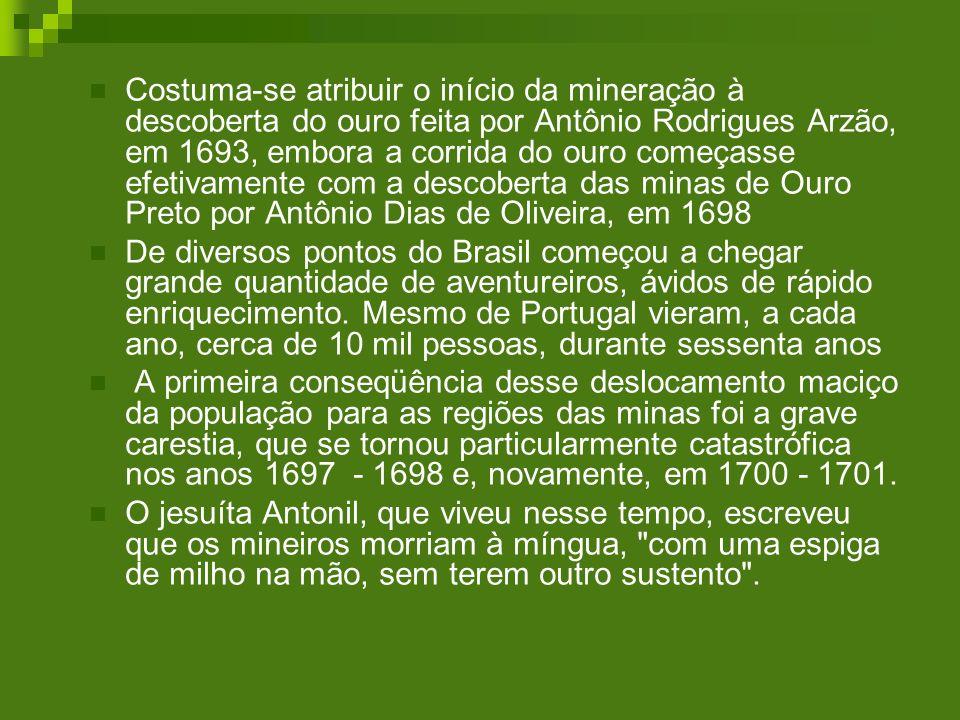Costuma-se atribuir o início da mineração à descoberta do ouro feita por Antônio Rodrigues Arzão, em 1693, embora a corrida do ouro começasse efetivamente com a descoberta das minas de Ouro Preto por Antônio Dias de Oliveira, em 1698