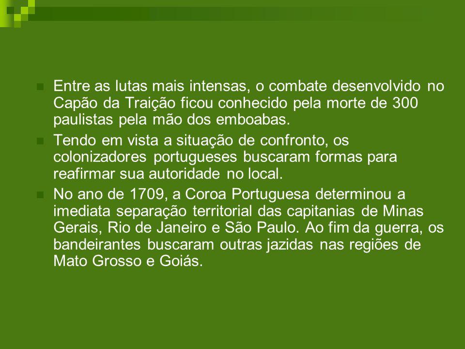 Entre as lutas mais intensas, o combate desenvolvido no Capão da Traição ficou conhecido pela morte de 300 paulistas pela mão dos emboabas.