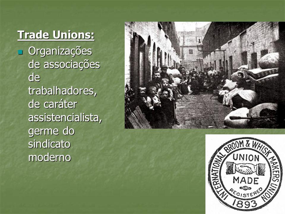 Trade Unions:Organizações de associações de trabalhadores, de caráter assistencialista, germe do sindicato moderno.