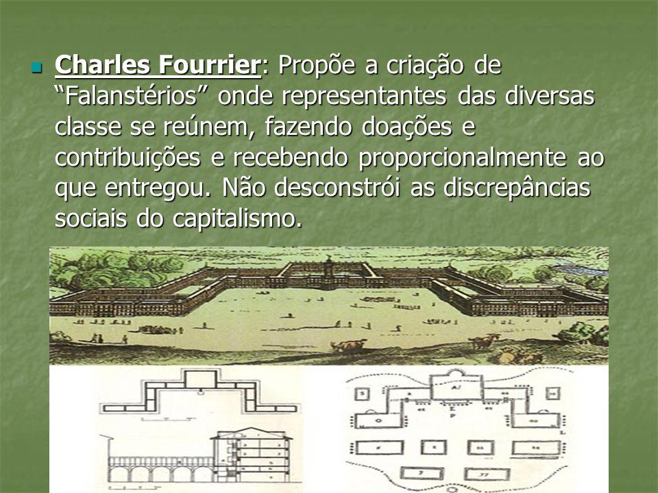 Charles Fourrier: Propõe a criação de Falanstérios onde representantes das diversas classe se reúnem, fazendo doações e contribuições e recebendo proporcionalmente ao que entregou.