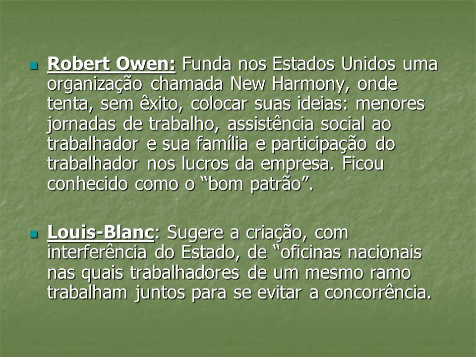 Robert Owen: Funda nos Estados Unidos uma organização chamada New Harmony, onde tenta, sem êxito, colocar suas ideias: menores jornadas de trabalho, assistência social ao trabalhador e sua família e participação do trabalhador nos lucros da empresa. Ficou conhecido como o bom patrão .