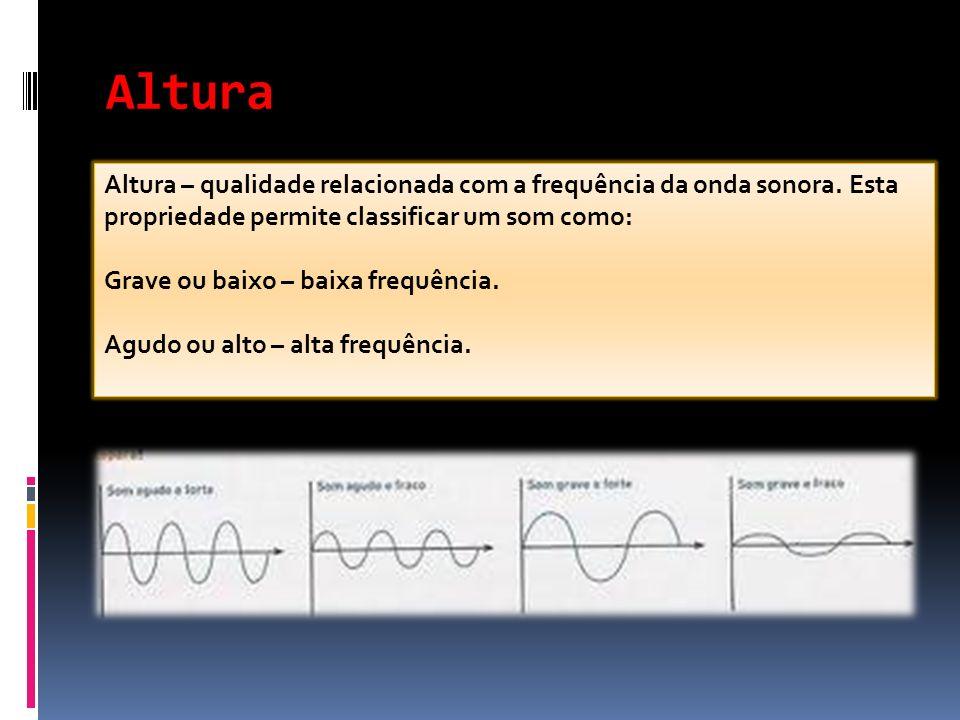 Altura Altura – qualidade relacionada com a frequência da onda sonora. Esta propriedade permite classificar um som como: