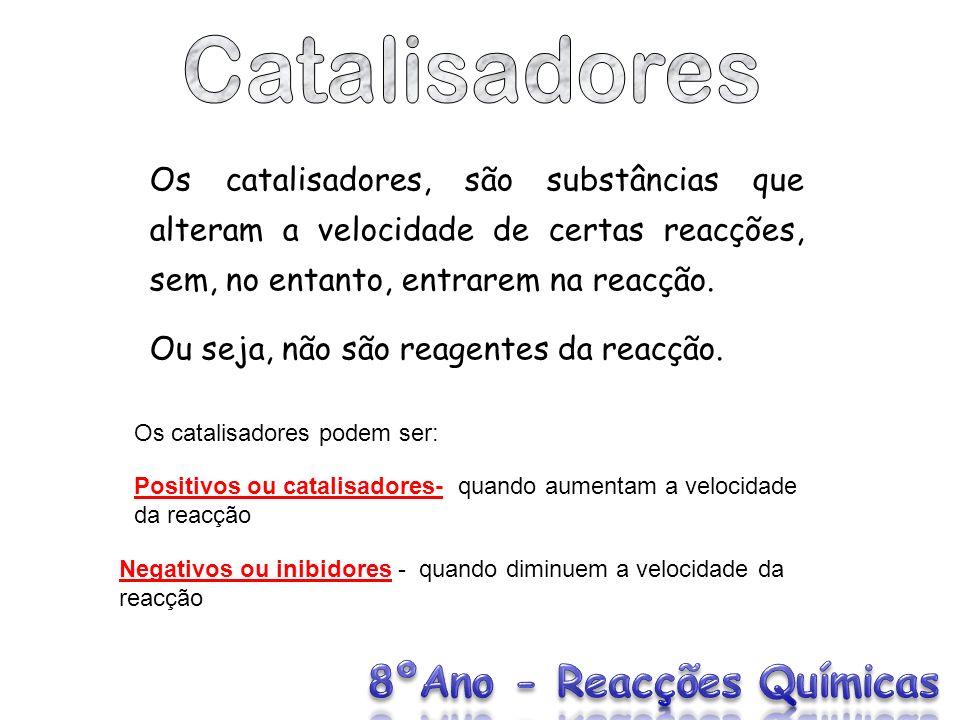 Catalisadores Os catalisadores, são substâncias que alteram a velocidade de certas reacções, sem, no entanto, entrarem na reacção.