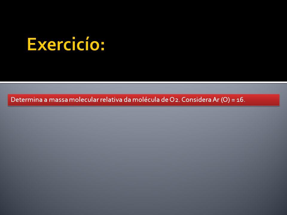 Exercicío: Determina a massa molecular relativa da molécula de O2. Considera Ar (O) = 16.