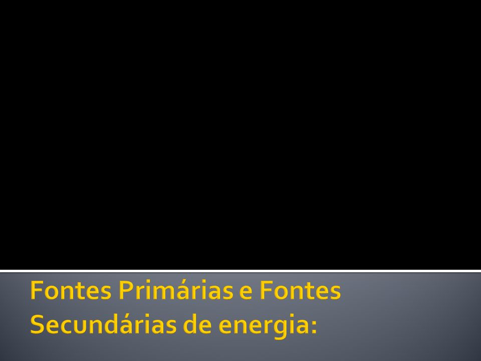 Fontes Primárias e Fontes Secundárias de energia: