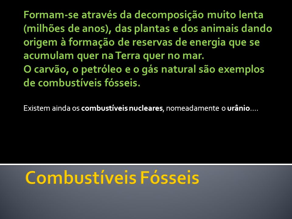 Formam-se através da decomposição muito lenta (milhões de anos), das plantas e dos animais dando origem à formação de reservas de energia que se acumulam quer na Terra quer no mar. O carvão, o petróleo e o gás natural são exemplos de combustíveis fósseis.
