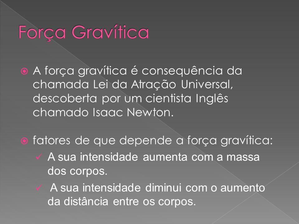 Força Gravítica A força gravítica é consequência da chamada Lei da Atração Universal, descoberta por um cientista Inglês chamado Isaac Newton.