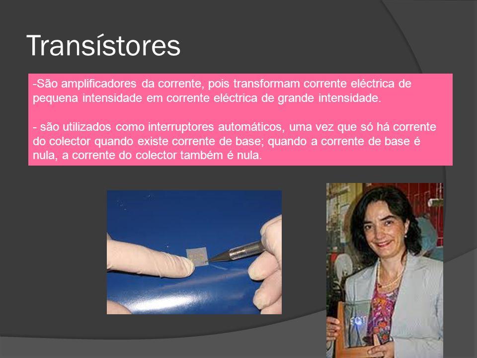 Transístores São amplificadores da corrente, pois transformam corrente eléctrica de pequena intensidade em corrente eléctrica de grande intensidade.