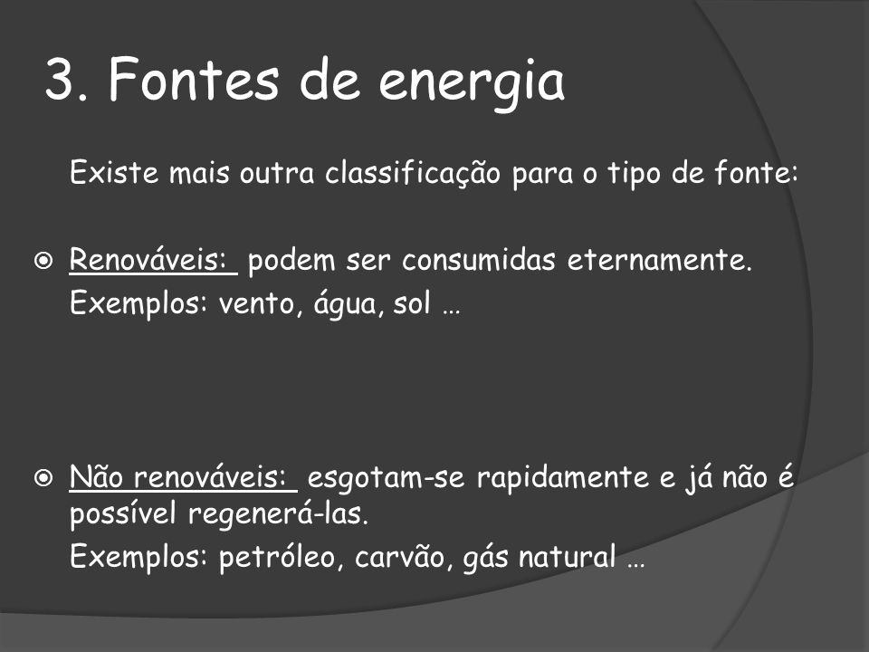 3. Fontes de energiaExiste mais outra classificação para o tipo de fonte: Renováveis: podem ser consumidas eternamente.