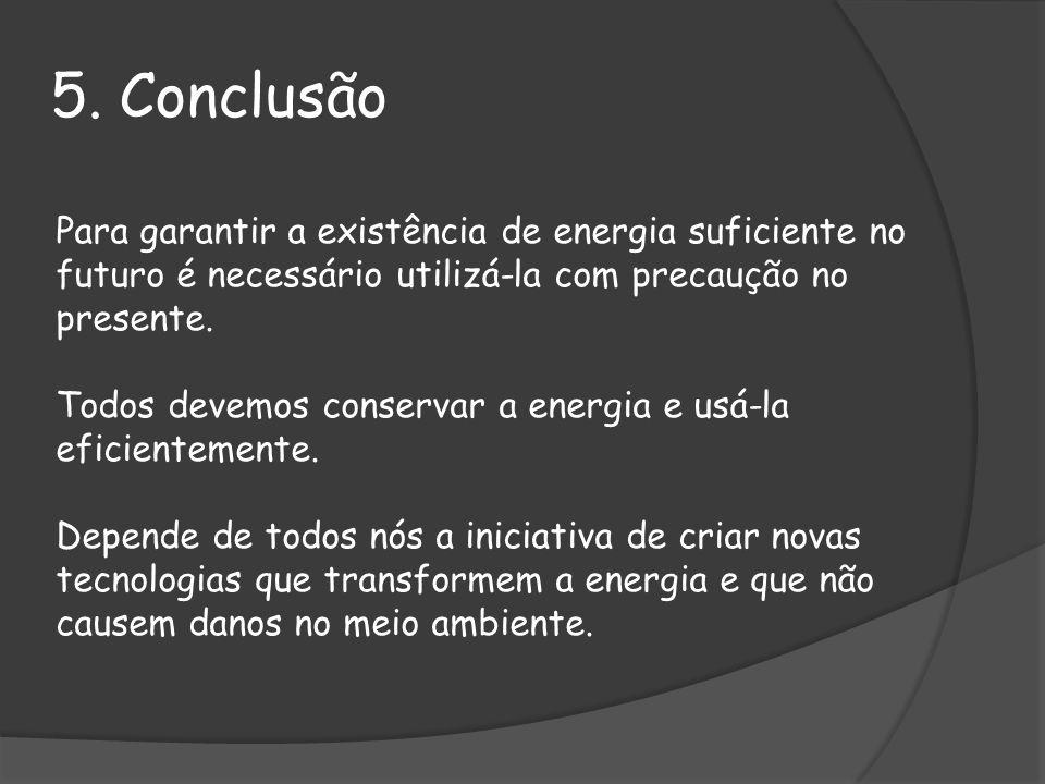 5. Conclusão Para garantir a existência de energia suficiente no futuro é necessário utilizá-la com precaução no presente.