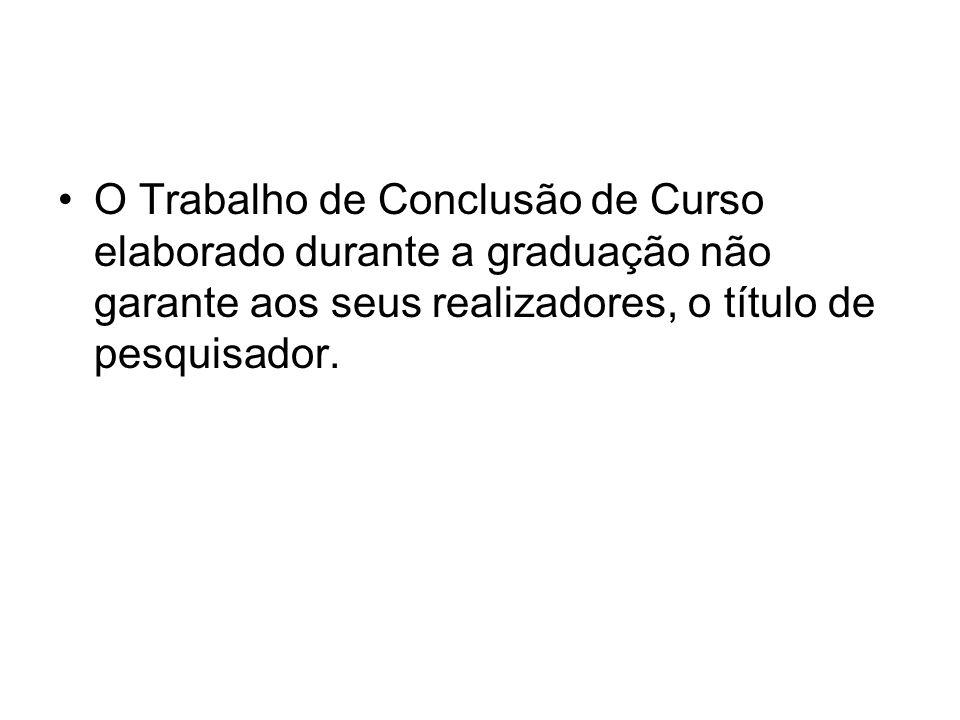O Trabalho de Conclusão de Curso elaborado durante a graduação não garante aos seus realizadores, o título de pesquisador.