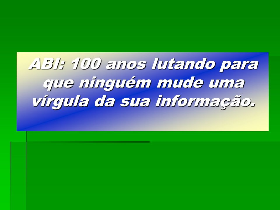 ABI: 100 anos lutando para que ninguém mude uma vírgula da sua informação.