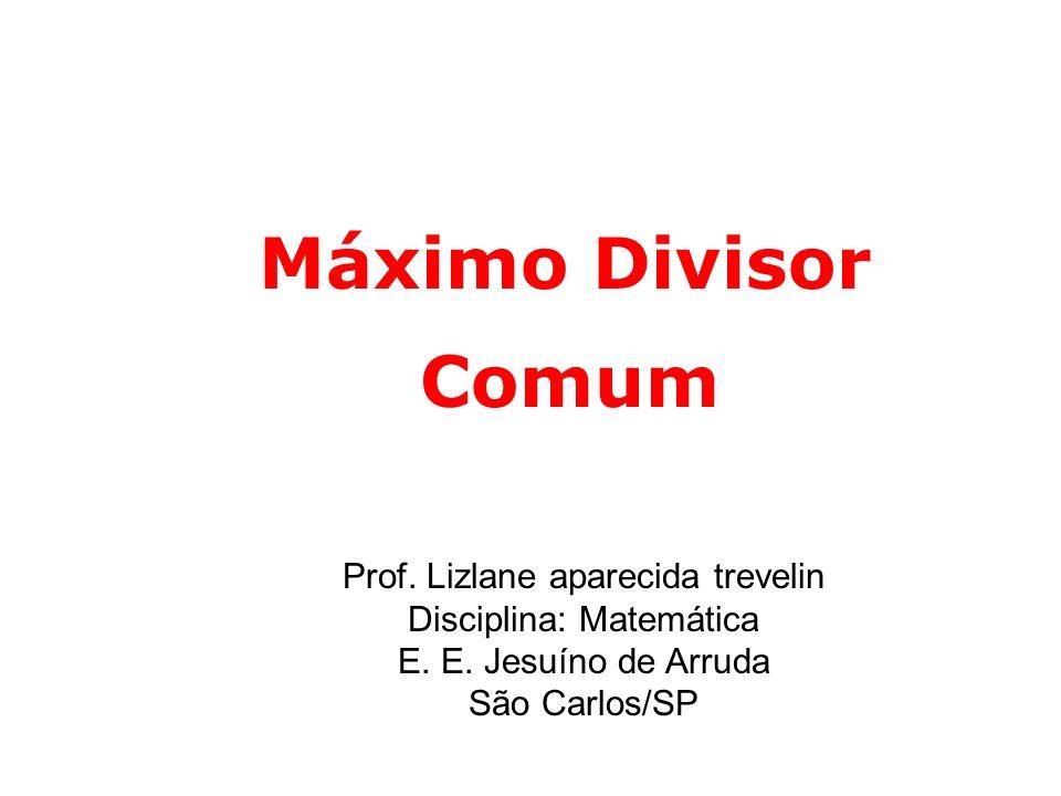 Máximo Divisor Comum. Prof. Lizlane aparecida trevelin Disciplina: Matemática E.