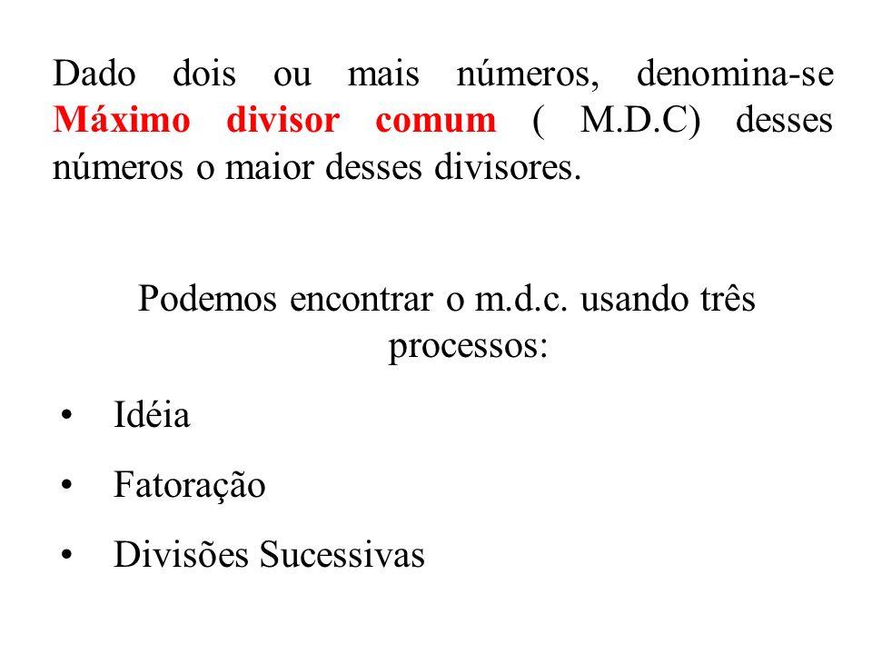 Podemos encontrar o m.d.c. usando três processos: