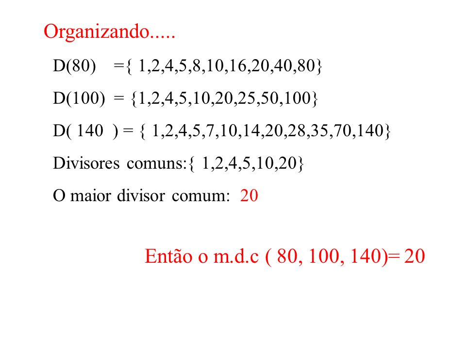 Organizando..... Então o m.d.c ( 80, 100, 140)= 20