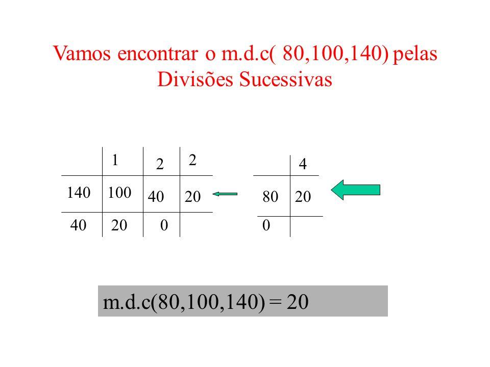 Vamos encontrar o m.d.c( 80,100,140) pelas Divisões Sucessivas