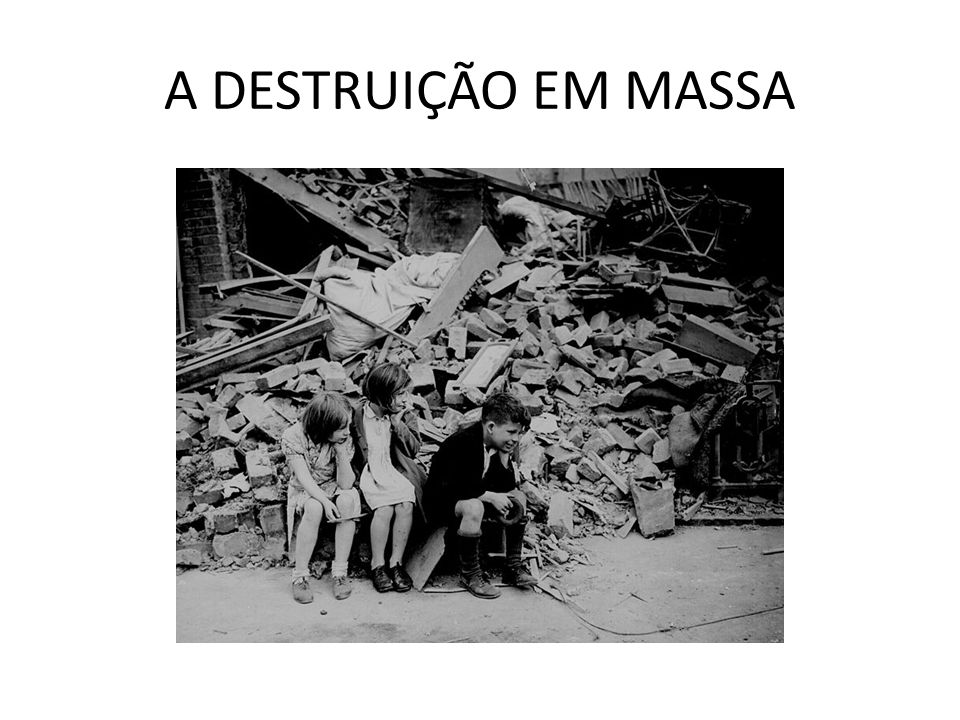 A DESTRUIÇÃO EM MASSA