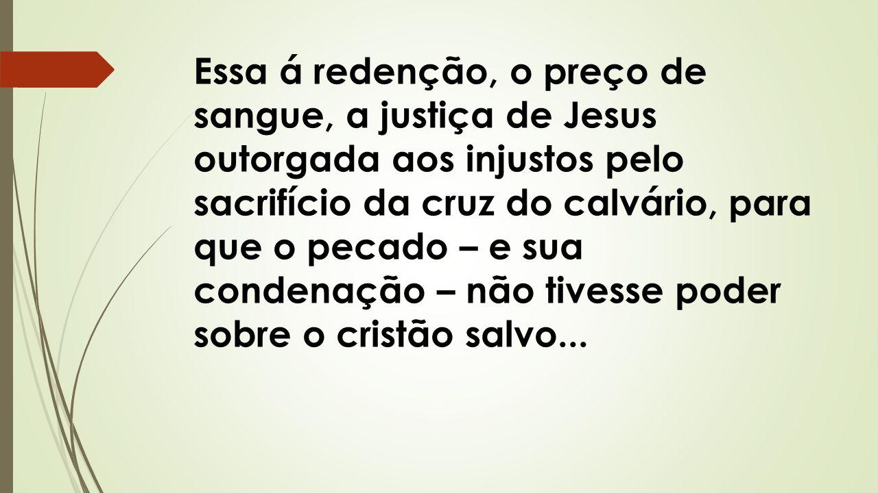 Essa á redenção, o preço de sangue, a justiça de Jesus outorgada aos injustos pelo sacrifício da cruz do calvário, para que o pecado – e sua condenação – não tivesse poder sobre o cristão salvo...