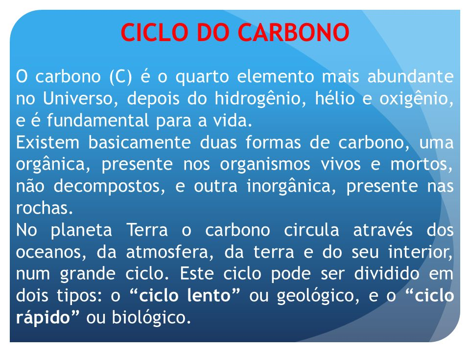 CICLO DO CARBONOO carbono (C) é o quarto elemento mais abundante no Universo, depois do hidrogênio, hélio e oxigênio, e é fundamental para a vida.
