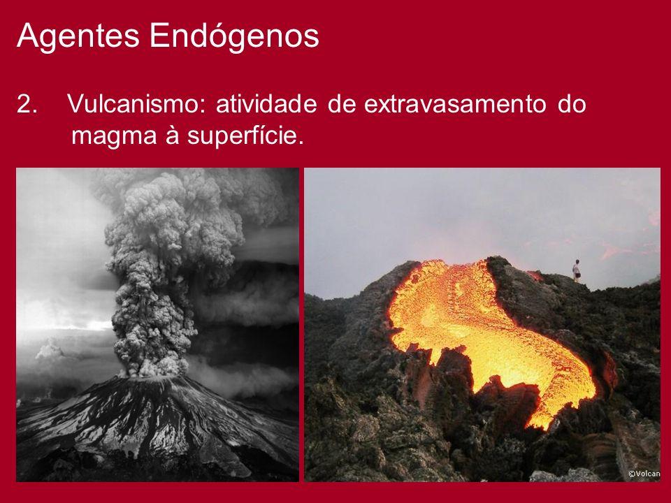 Agentes Endógenos 2. Vulcanismo: atividade de extravasamento do magma à superfície.