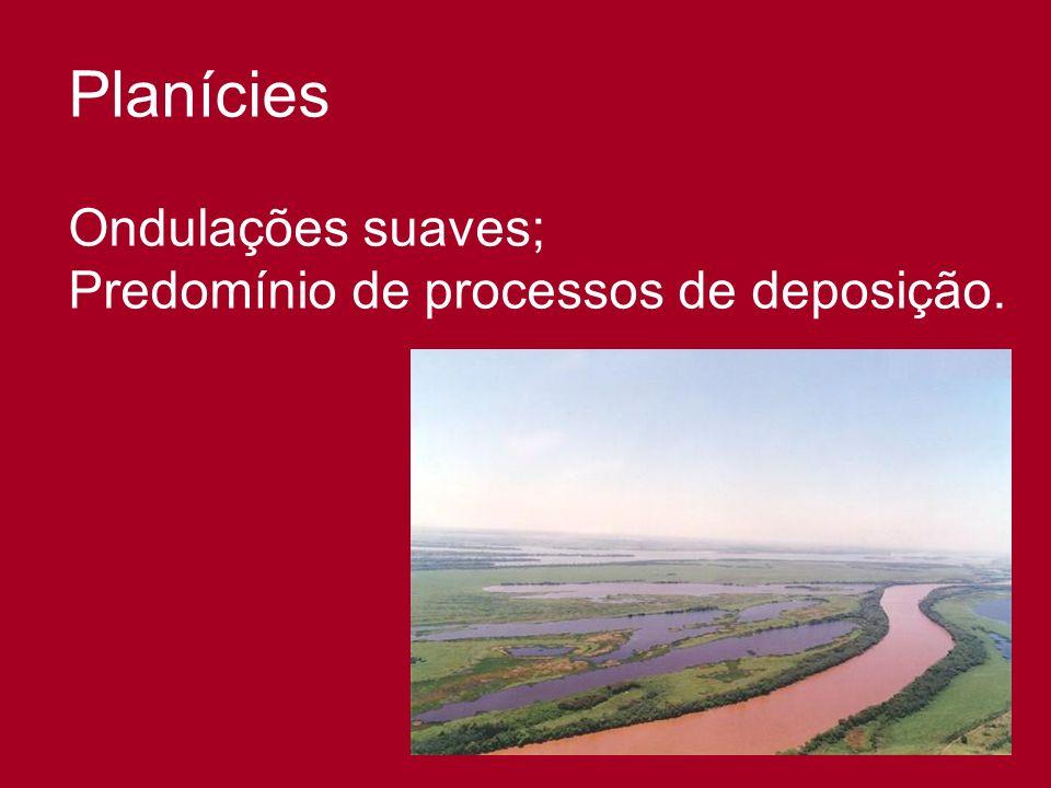 Planícies Ondulações suaves; Predomínio de processos de deposição.