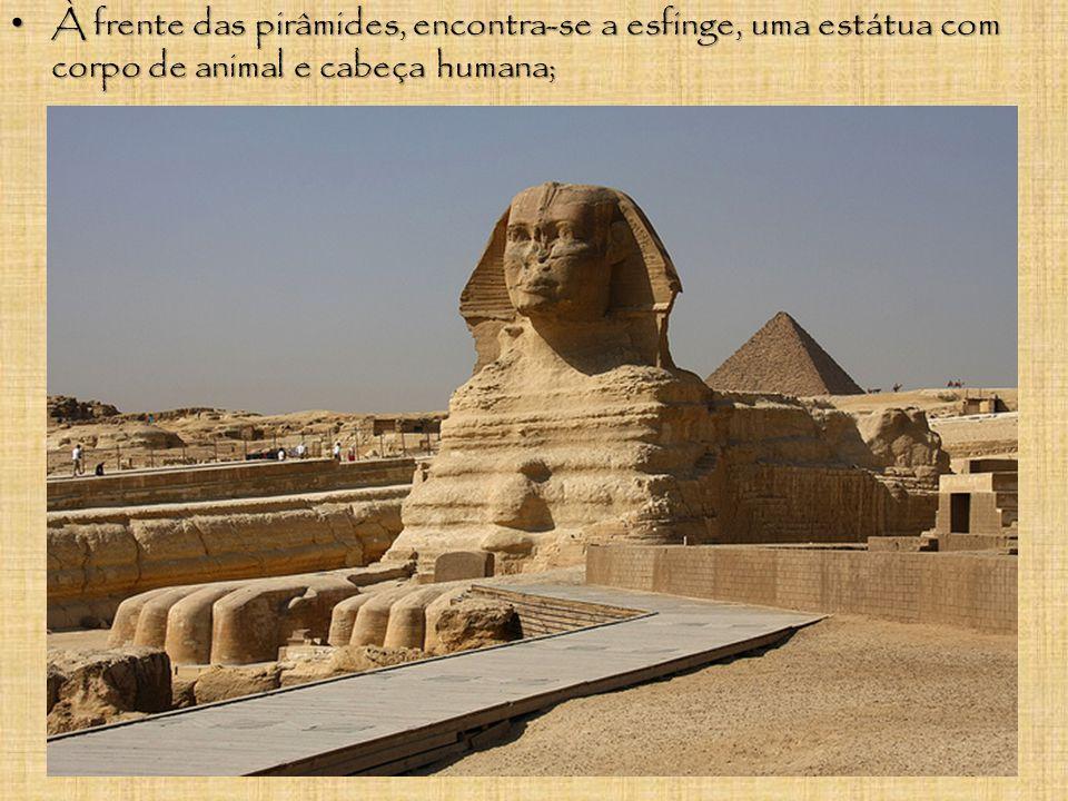 À frente das pirâmides, encontra-se a esfinge, uma estátua com corpo de animal e cabeça humana;