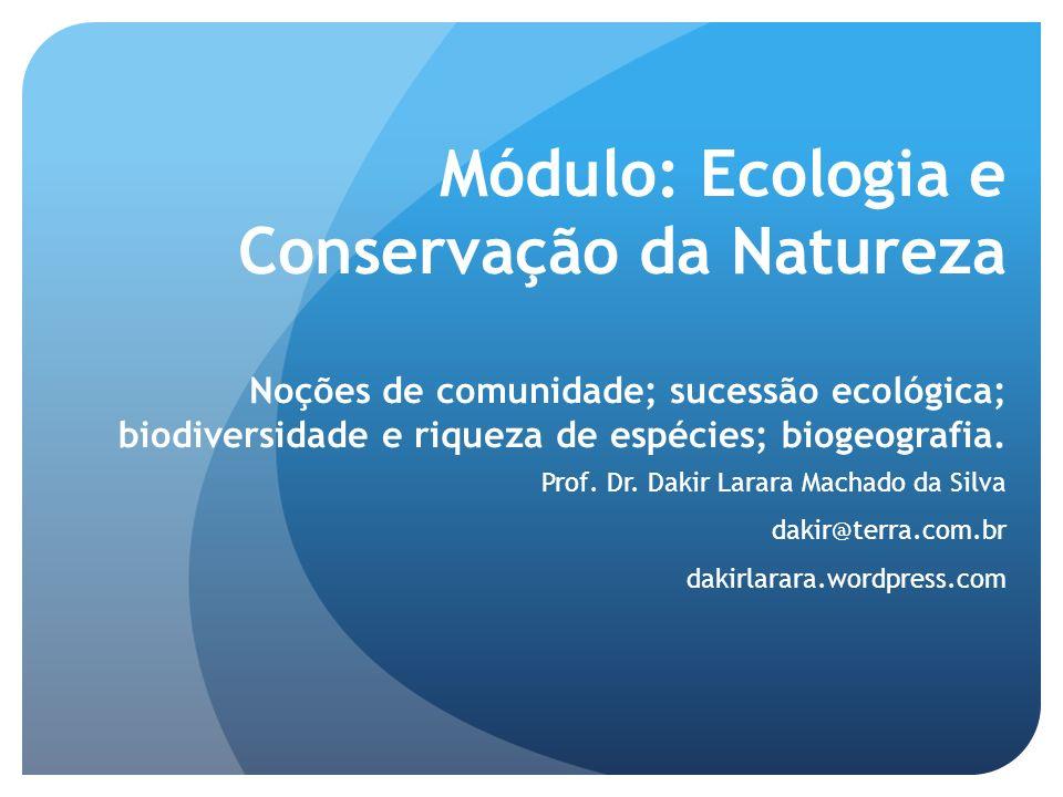 Módulo: Ecologia e Conservação da Natureza Noções de comunidade; sucessão ecológica; biodiversidade e riqueza de espécies; biogeografia.