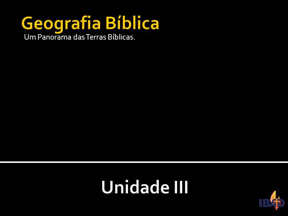 Geografia Bíblica Um Panorama das Terras Bíblicas. Unidade III