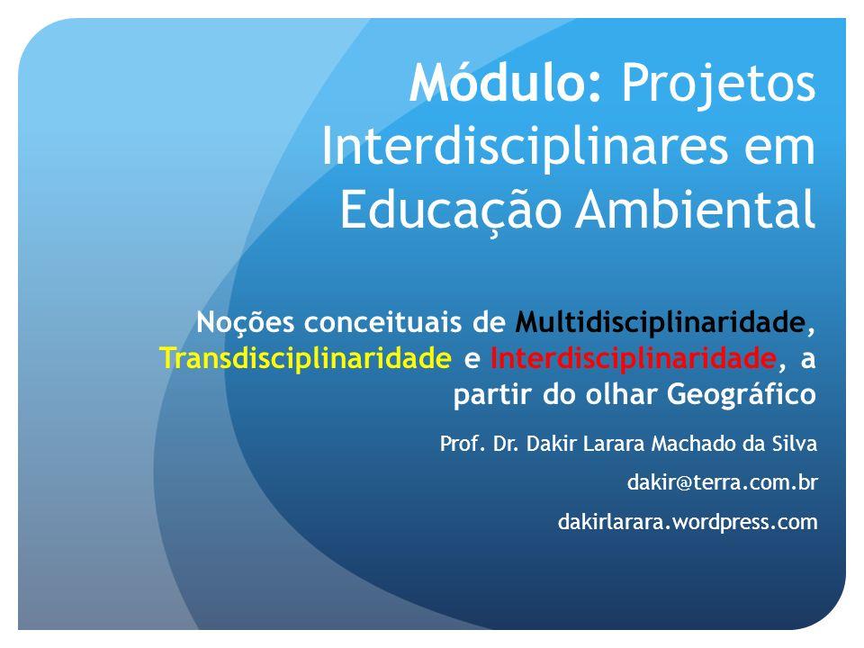Módulo: Projetos Interdisciplinares em Educação Ambiental Noções conceituais de Multidisciplinaridade, Transdisciplinaridade e Interdisciplinaridade, a partir do olhar Geográfico