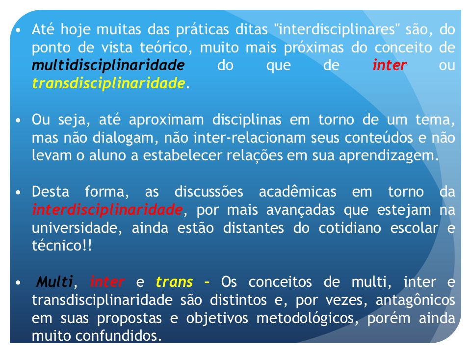 Até hoje muitas das práticas ditas interdisciplinares são, do ponto de vista teórico, muito mais próximas do conceito de multidisciplinaridade do que de inter ou transdisciplinaridade.