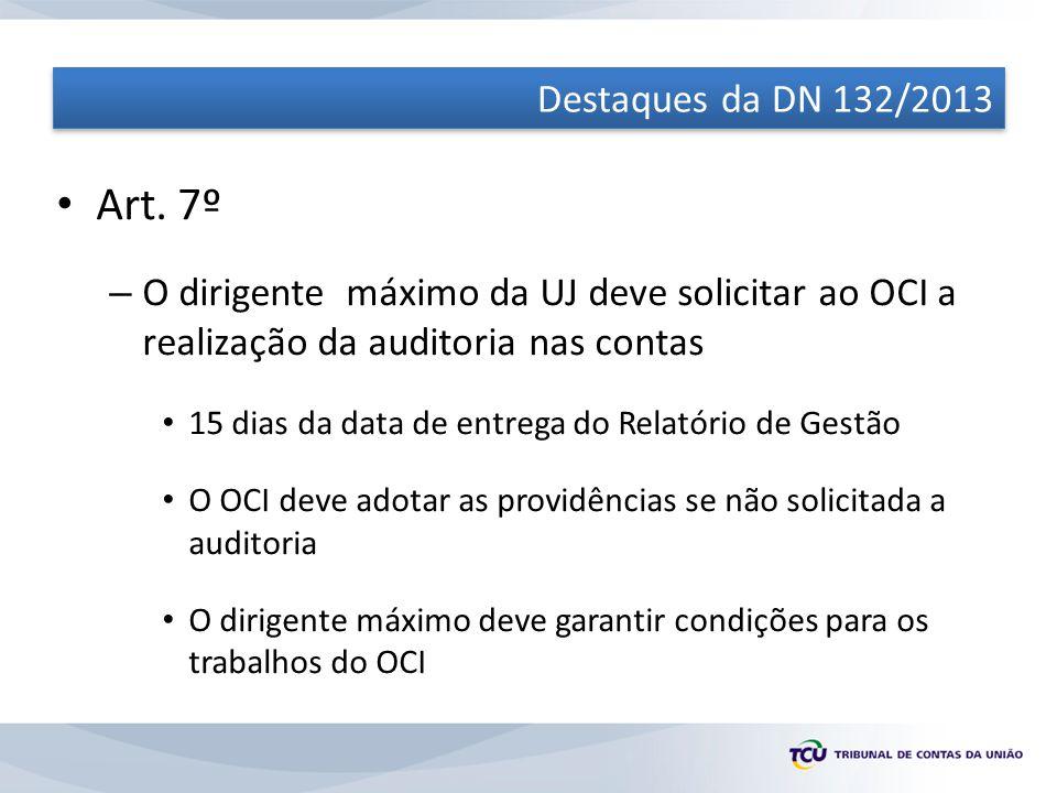 Destaques da DN 132/2013 Art. 7º. O dirigente máximo da UJ deve solicitar ao OCI a realização da auditoria nas contas.