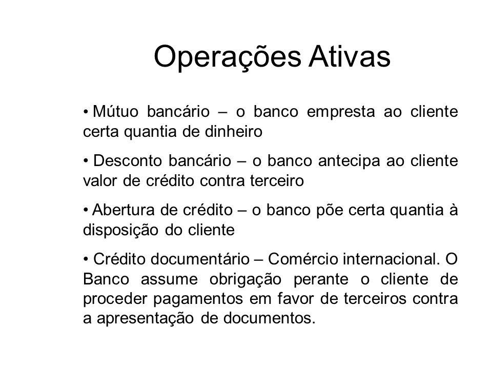 Operações Ativas Mútuo bancário – o banco empresta ao cliente certa quantia de dinheiro.